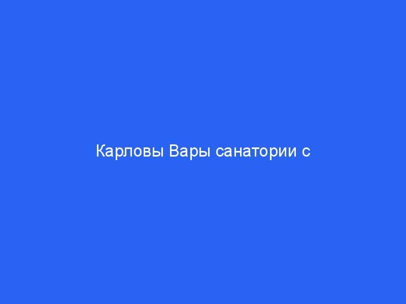 Карловы Вары санатории с лечением, цены на 2021 год в рублях