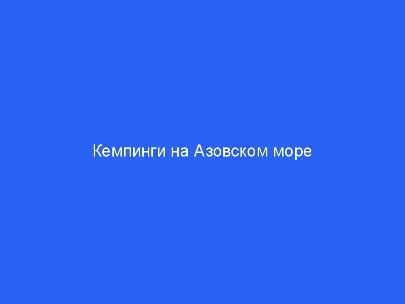 Кемпинги на Азовском море с палатками – цены 2021, отзывы, список лучших