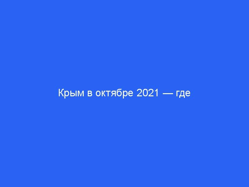 Крым в октябре 2021 — где лучше отдыхать, самое теплое место, стоит ли ехать, отдых, отзывы отдыхающ