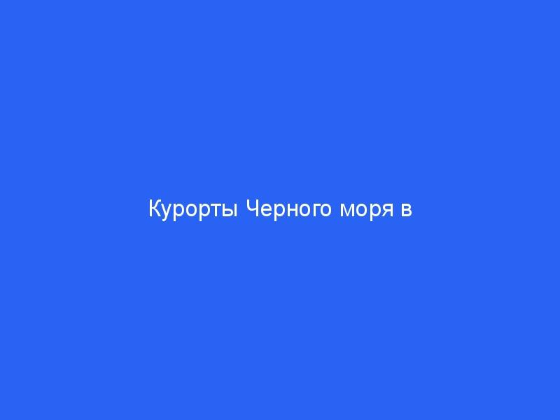 Курорты Черного моря в России - лучшие, список,карта