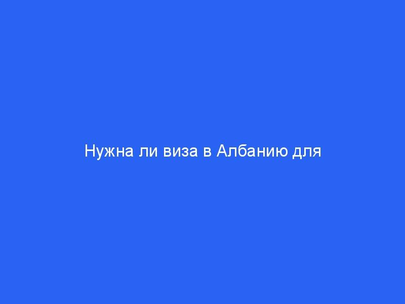 Нужна ли виза в Албанию для Россиян в 2021 году