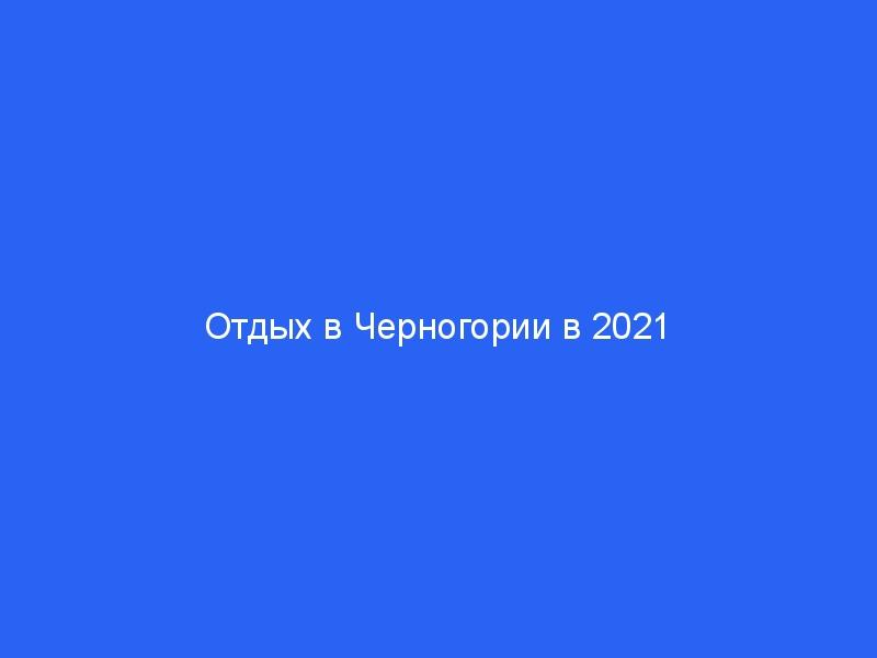 Отдых в Черногории в 2021 году туры с «все включено», цены